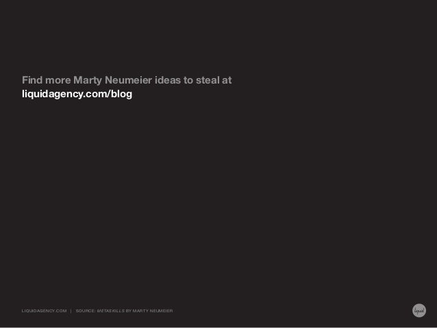 Find more Marty Neumeier ideas to steal at liquidagency.com/blog  LIQUIDAGENCY.COM  |  SOURCE: ME TASKILLS BY MA RT Y NEUM...