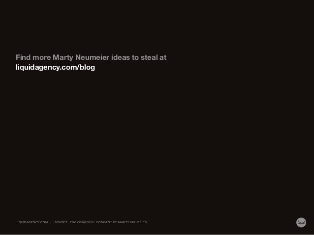 Find more Marty Neumeier ideas to steal at liquidagency.com/blog  LIQUIDAGENCY.COM     SOURCE: THE DESIGNFUL COMPAN Y BY M...