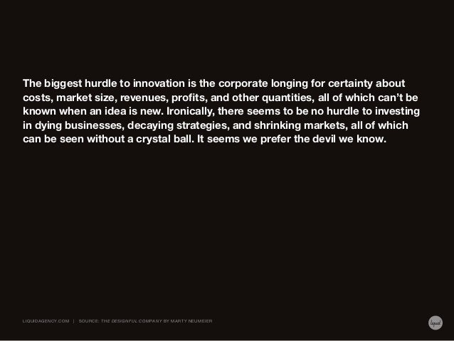 The biggest hurdle to innovation is the corporate longing for certainty about costs, market size, revenues, profits, and o...