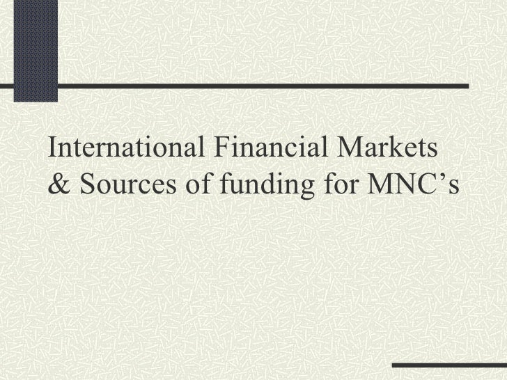 International Financial Markets & Sources of funding for MNC's