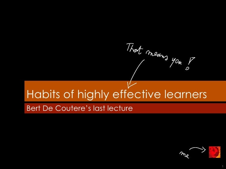 Habits of highly effective learners Bert De Coutere's last lecture