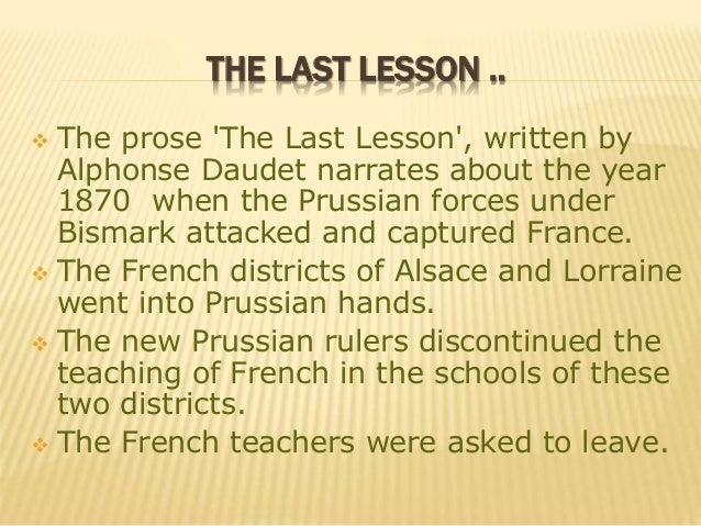 the last lesson This is a story of change seen through the eyes of a child in 1870 when prussian forces under otto van bismark attacked and captured parts of france the hi.