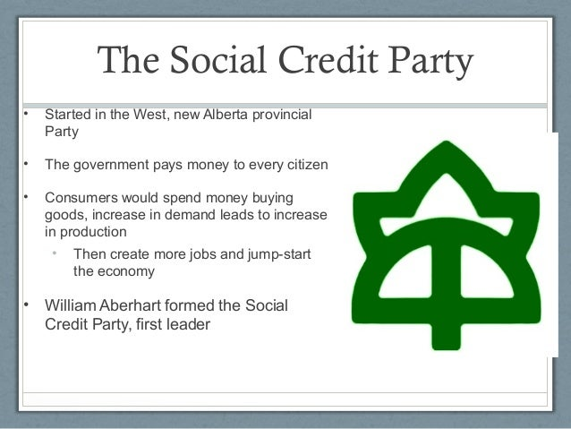 social credit party The canadian social credit movement was largely an out-growth of the alberta social credit party the party was formed in 1935 as the western social credit league it attracted voters from the.