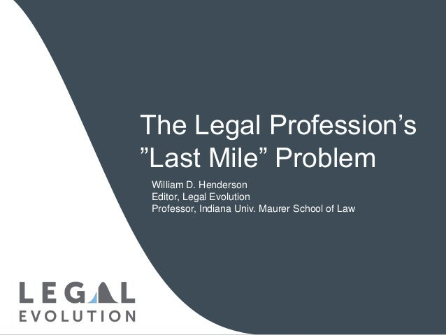 "The Legal Profession's ""Last Mile"" Problem William D. Henderson Editor, Legal Evolution Professor, Indiana Univ. Maurer Sc..."