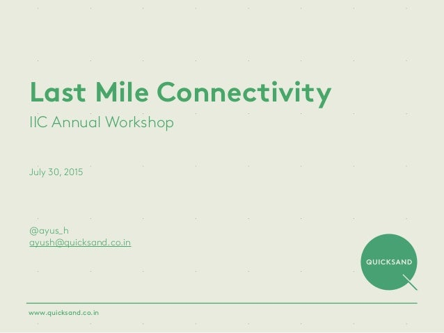 Last Mile Connectivity IIC Annual Workshop July 30, 2015 @ayus_h ayush@quicksand.co.in www.quicksand.co.in