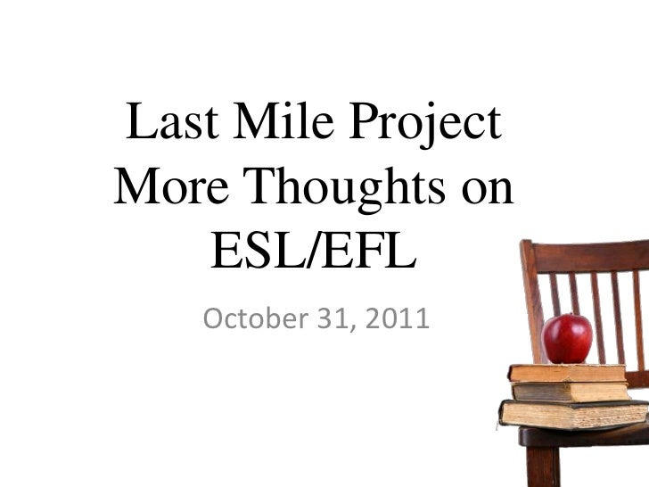 Last Mile ProjectMore Thoughts on   ESL/EFL   October 31, 2011