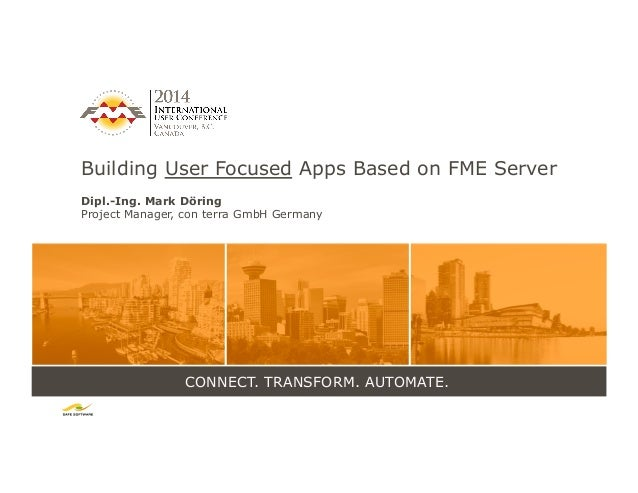 CONNECT. TRANSFORM. AUTOMATE. Building User Focused Apps Based on FME Server Dipl.-Ing. Mark Döring Project Manager, con t...