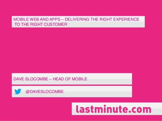 MOBILE WEB AND APPS – DELIVERING THE RIGHT EXPERIENCETO THE RIGHT CUSTOMERDAVE SLOCOMBE – HEAD OF MOBILE     @DAVESLOCOMBE