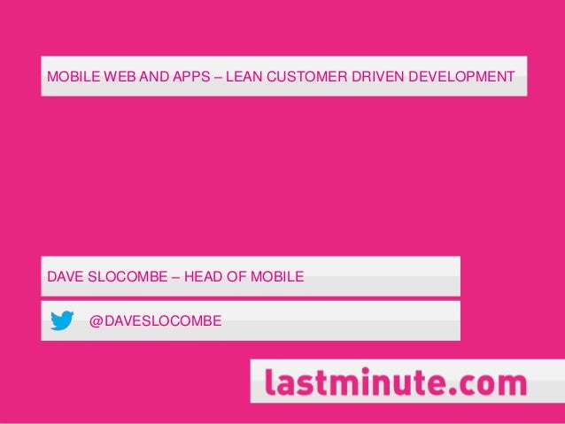 MOBILE WEB AND APPS – LEAN CUSTOMER DRIVEN DEVELOPMENTDAVE SLOCOMBE – HEAD OF MOBILE@DAVESLOCOMBE