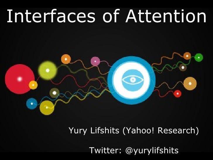 Interfaces   of Attention Yury Lifshits (Yahoo! Research) Twitter:   @yurylifshits