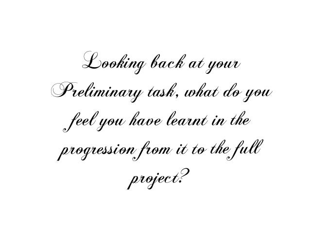 Looking back at yourPreliminary task, what do youfeel you have learnt in theprogression from it to the fullproject?