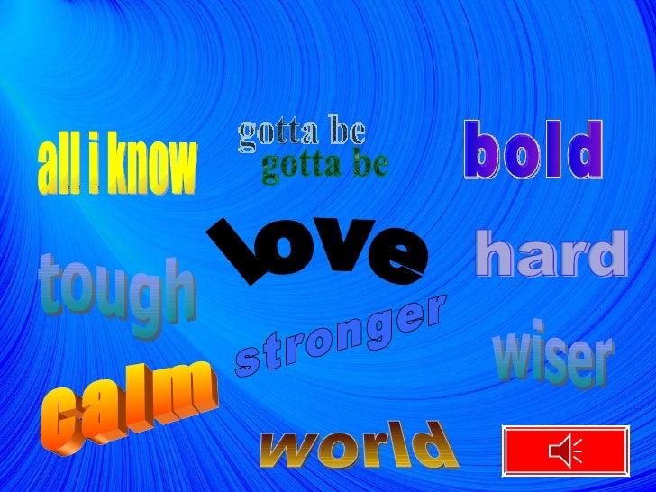 all i know bold calm tough world hard stronger gotta be love wiser
