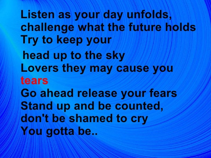 <ul><li>Listen as your day unfolds, challenge what the future holds Try to keep your  </li></ul><ul><li>head up to the sky...