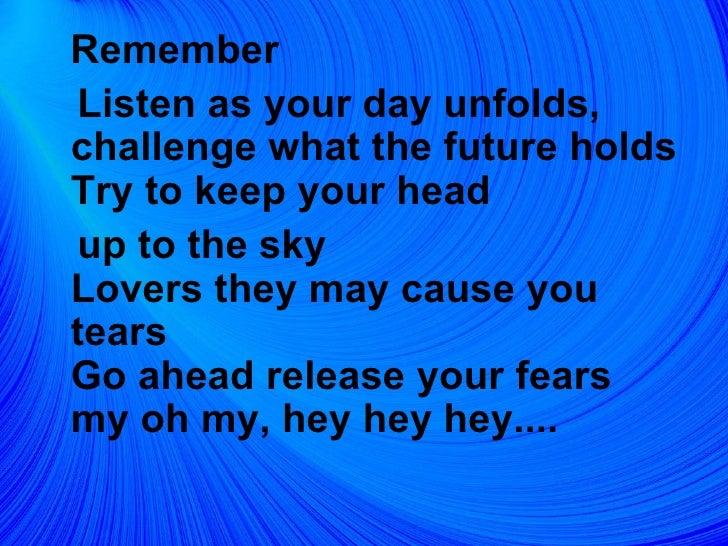 <ul><li>Remember </li></ul><ul><li>Listen as your day unfolds, challenge what the future holds Try to keep your head </li>...