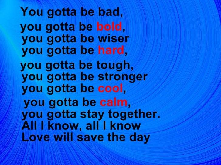 <ul><li>You gotta be bad,  </li></ul><ul><li>you gotta be  bold , you gotta be wiser you gotta be  hard ,  </li></ul><ul><...