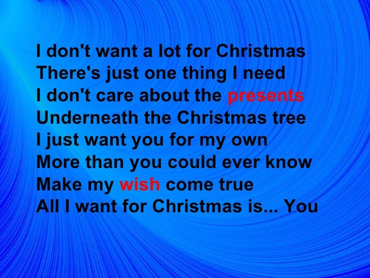 <ul><li>I don't want a lot for Christmas  There's just one thing I need  I don't care about the  presents   Underneath the...