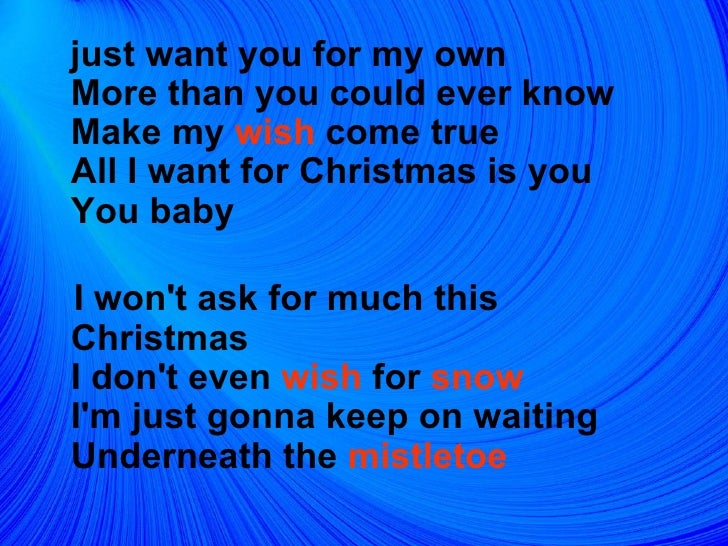 <ul><li>just want you for my own  More than you could ever know  Make my  wish  come true  All I want for Christmas is you...
