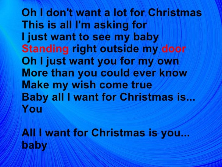 <ul><li>Oh I don't want a lot for Christmas  This is all I'm asking for  I just want to see my baby  Standing  right outsi...