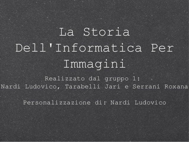 La StoriaDellInformatica PerImmaginiRealizzato dal gruppo 1:Nardi Ludovico, Tarabelli Jari e Serrani RoxanaPersonalizzazio...