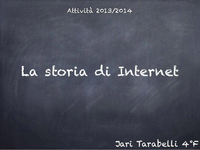 Attività 2013/2014 La storia di Internet Jari Tarabelli 4°F
