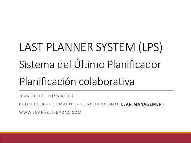 LAST PLANNER SYSTEM (LPS) Sistema del Último Planificador Planificación colaborativa JUAN FELIPE PONS ACHELL CONSULTOR – F...
