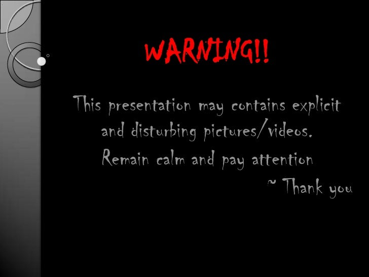 WARNING!!<br />This presentation may contains explicit and disturbing pictures/videos.<br />Remain calm and pay attention<...