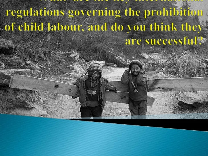    What is child labour?   Why child labour exists?   Key international regulations   Whether they are successful?   ...