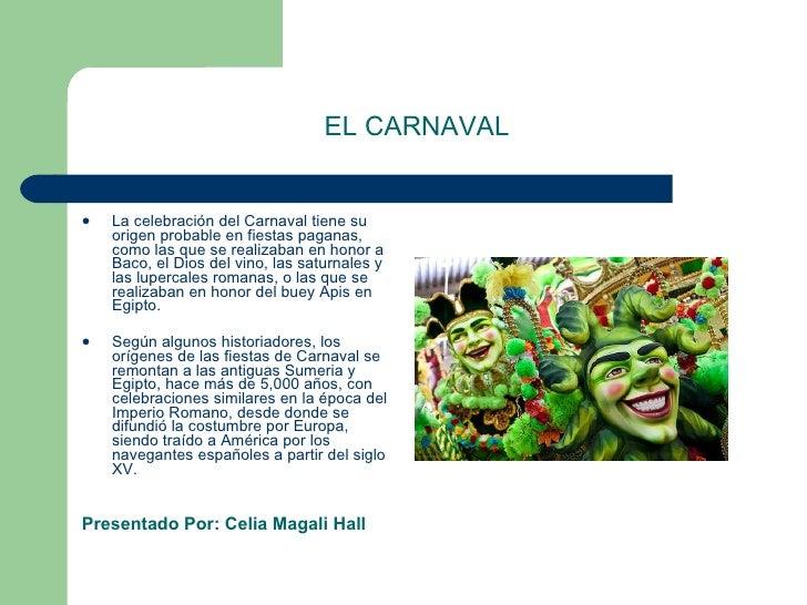 EL CARNAVAL <ul><li>La celebración del Carnaval tiene su origen probable en fiestas paganas, como las que se realizaban en...