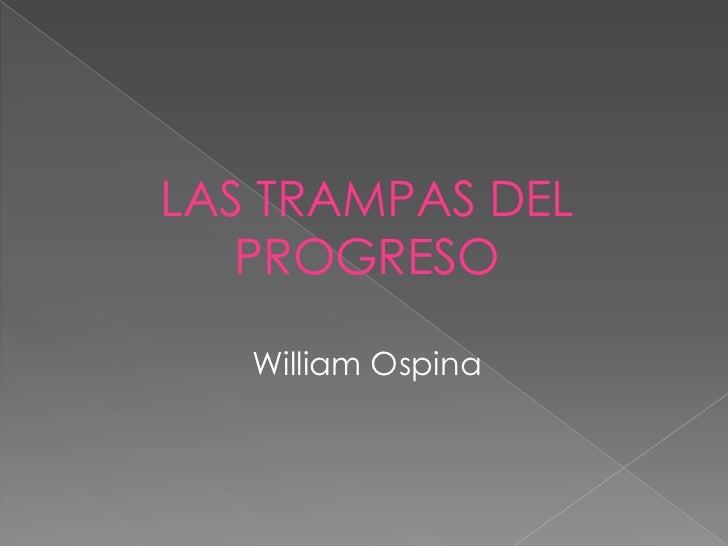 LAS TRAMPAS DEL   PROGRESO   William Ospina