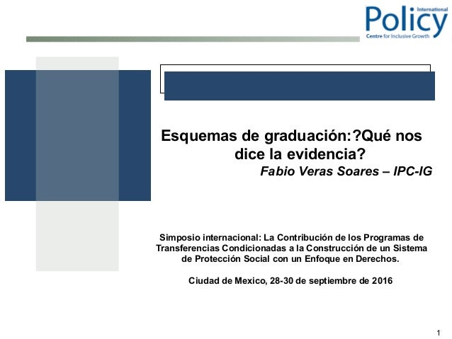 1 Esquemas de graduación:?Qué nos dice la evidencia? Fabio Veras Soares – IPC-IG Simposio internacional: La Contribución d...