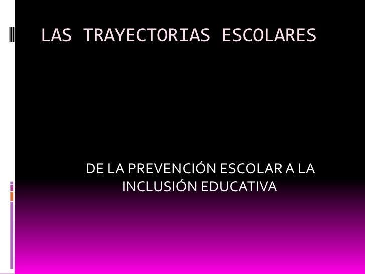 LAS TRAYECTORIAS ESCOLARES<br />     DE LA PREVENCIÓN ESCOLAR A LA INCLUSIÓN EDUCATIVA<br />
