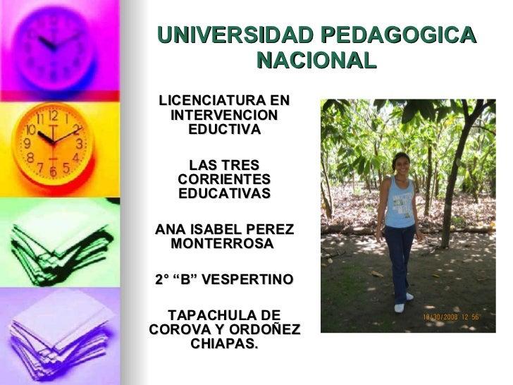 UNIVERSIDAD PEDAGOGICA NACIONAL <ul><li>LICENCIATURA EN INTERVENCION EDUCTIVA </li></ul><ul><li>LAS TRES CORRIENTES EDUCAT...