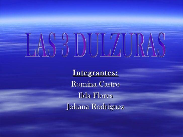Integrantes: Romina Castro Ilda Flores Johana Rodríguez LAS 3 DULZURAS