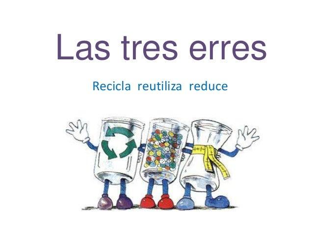 Las tres erres Recicla reutiliza reduce