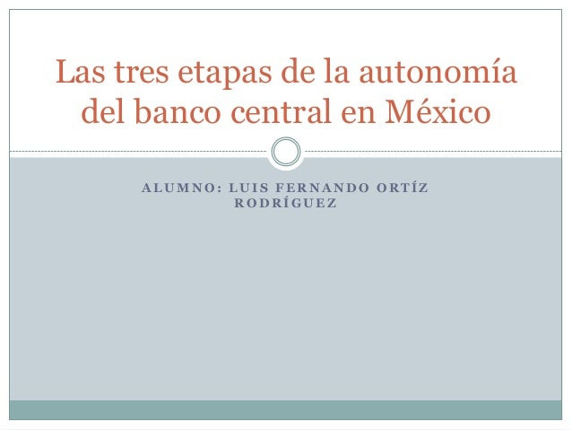 Las tres etapas de la autonomía del banco central en México     ALUMNO: LUIS FERNANDO ORTÍZ              RODRÍGUEZ
