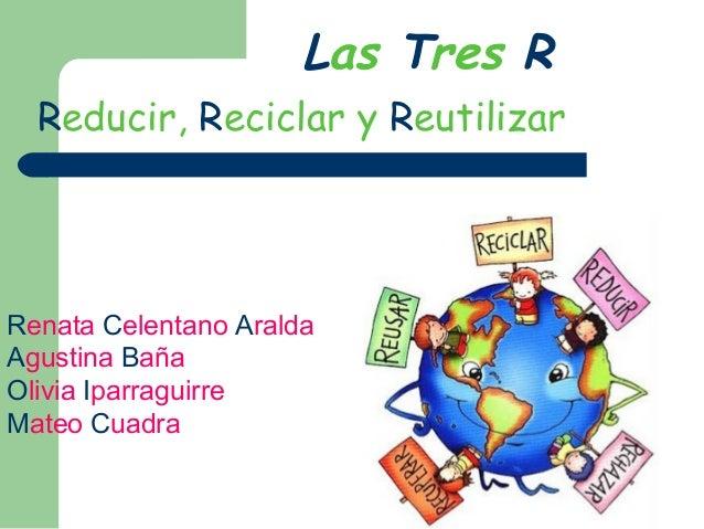 Las Tres R Reducir, Reciclar y Reutilizar Renata Celentano Aralda Agustina Baña Olivia Iparraguirre Mateo Cuadra