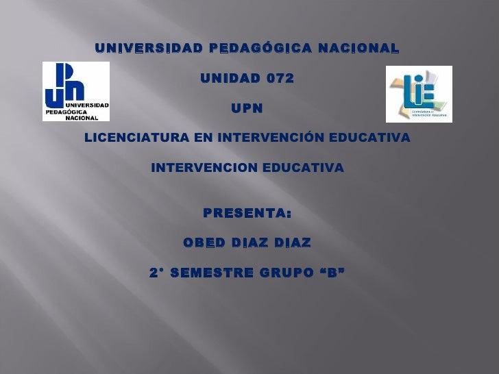 UNIVERSIDAD PEDAGÓGICA NACIONAL  UNIDAD 072  UPN  LICENCIATURA EN INTERVENCIÓN EDUCATIVA  INTERVENCION EDUCATIVA   P...