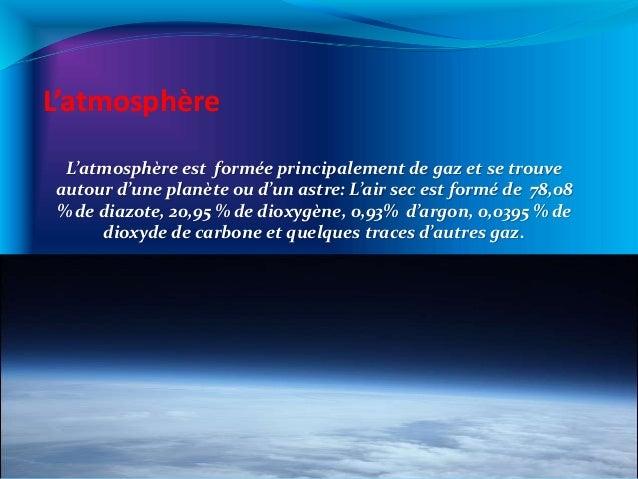 L'atmosphère L'atmosphère est formée principalement de gaz et se trouve autour d'une planète ou d'un astre: L'air sec est ...