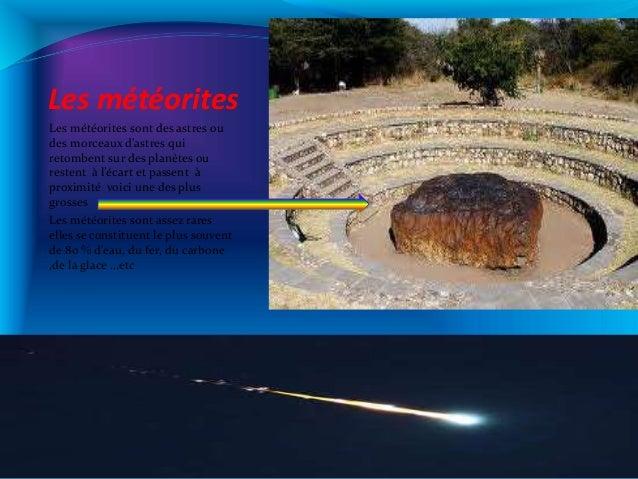 Les météorites Les météorites sont des astres ou des morceaux d'astres qui retombent sur des planètes ou restent à l'écart...