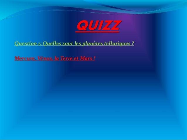 QUIZZ Question 1: Quelles sont les planètes telluriques ? Mercure, Vénus, la Terre et Mars !