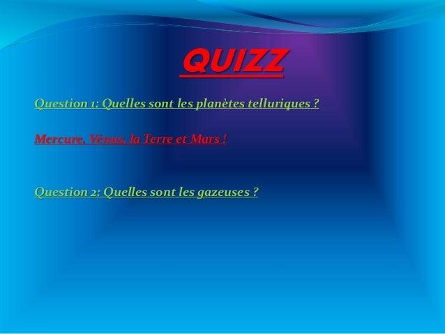 QUIZZ Question 1: Quelles sont les planètes telluriques ? Mercure, Vénus, la Terre et Mars ! Question 2: Quelles sont les ...