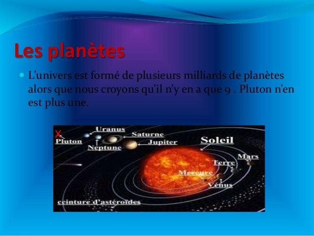 Les planètes  L'univers est formé de plusieurs milliards de planètes alors que nous croyons qu'il n'y en a que 9 . Pluton...