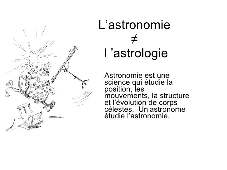 L'astronomie  ≠  l'astrologie Astronomie est une  science qui étudie la  position, les  mouvements, la structure  et l'év...