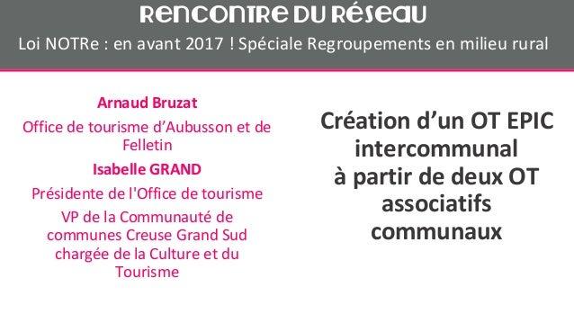Création d'un OT EPIC intercommunal à partir de deux OT associatifs communaux Arnaud Bruzat Office de tourisme d'Aubusson ...