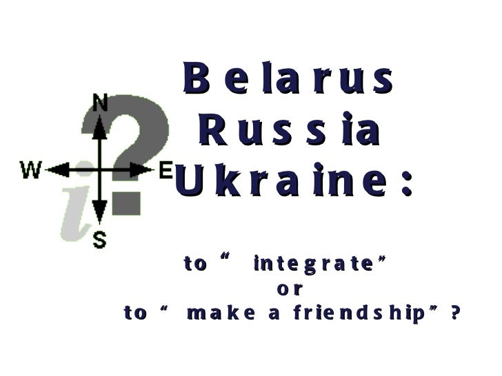 """Belarus Russia Ukraine : to  """"  integrate""""  or  to """" make a friendship""""?"""