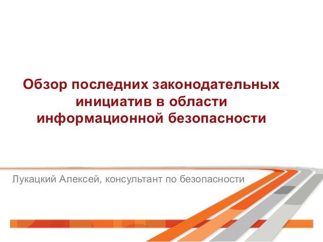 Обзор последних законодательных инициатив в области информационной безопасности Лукацкий Алексей, консультант по безопасно...