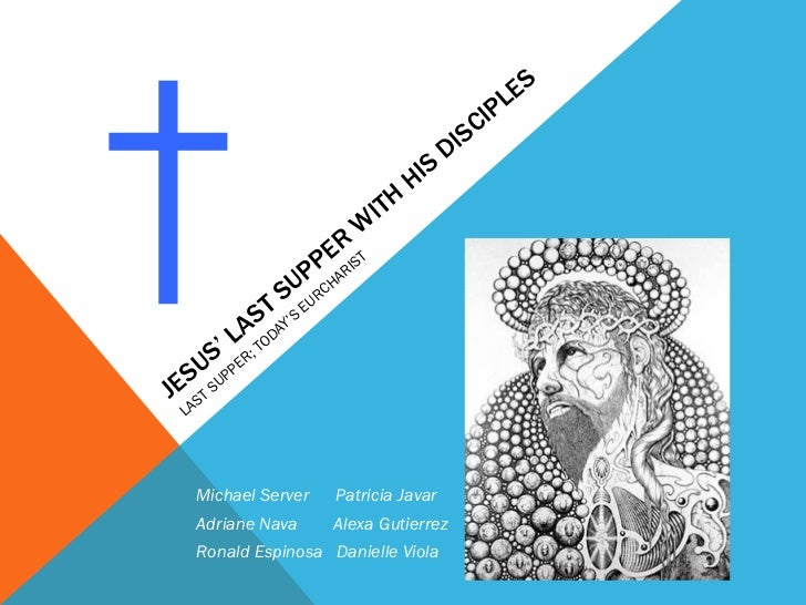 JESUS' LAST SUPPER WITH HIS DISCIPLES  LAST SUPPER; TODAY'S EURCHARIST † Michael Server  Patricia Javar Adriane Nava  Alex...