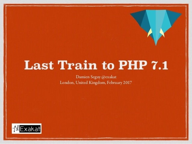 Last Train to PHP 7.1 Damien Seguy @exakat London, United Kingdom, February 2017
