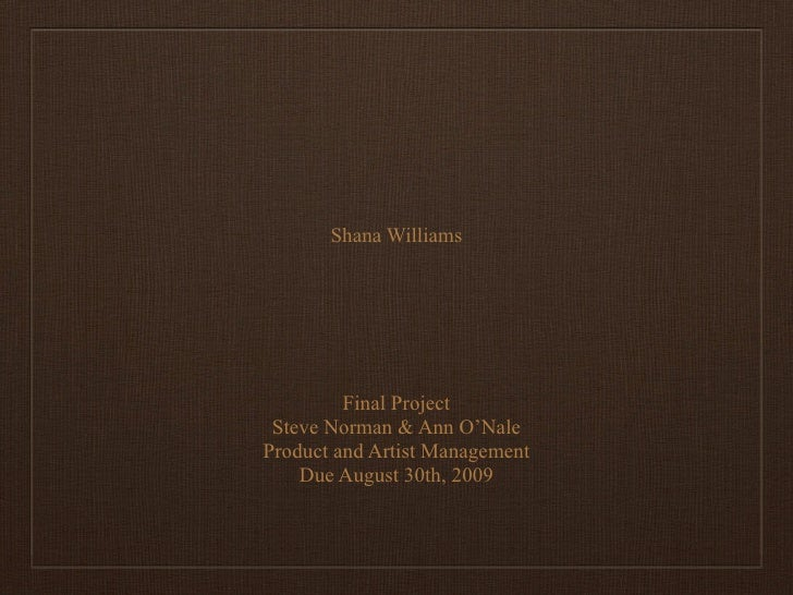 Shana Williams              Final Project  Steve Norman & Ann O'Nale Product and Artist Management     Due August 30th, 20...