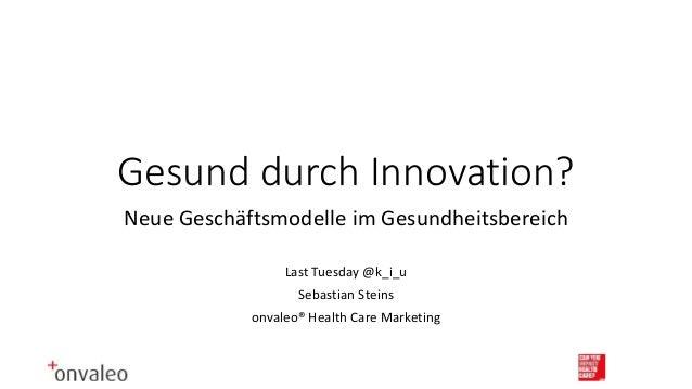 Gesund durch Innovation? Neue Geschäftsmodelle im Gesundheitsbereich Last Tuesday @k_i_u Sebastian Steins onvaleo® Health ...